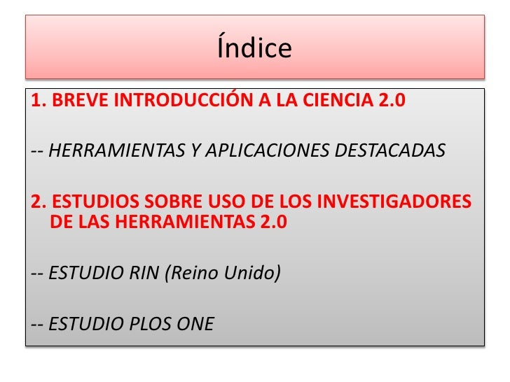 Índice<br />1. BREVE INTRODUCCIÓN A LA CIENCIA 2.0<br />-- HERRAMIENTAS Y APLICACIONES DESTACADAS<br />2. ESTUDIOS SOBRE U...