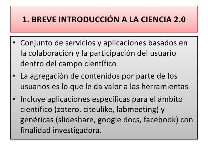 1. BREVE INTRODUCCIÓN A LA CIENCIA 2.0<br />Conjunto de servicios y aplicaciones basados en la colaboración y la participa...