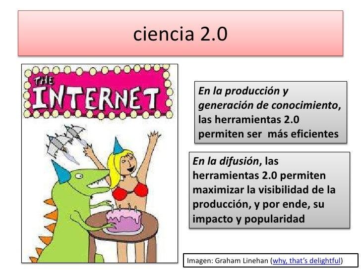 ciencia 2.0<br />En la producción y generación de conocimiento, las herramientas 2.0 permiten ser  más eficientes<br />En ...