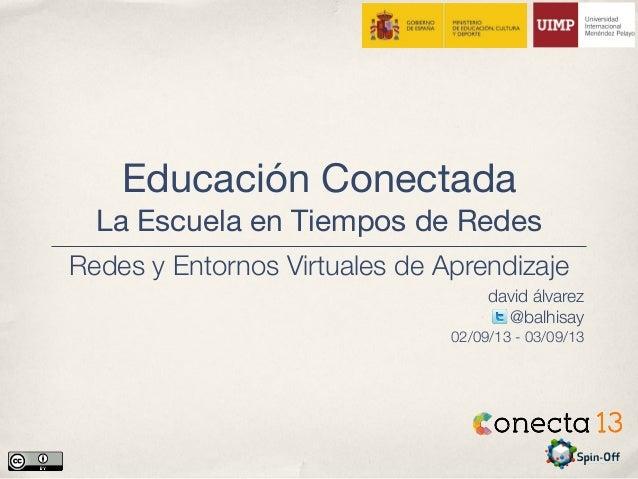 Educación Conectada La Escuela en Tiempos de Redes david álvarez @balhisay 02/09/13 - 03/09/13 Redes y Entornos Virtuales ...
