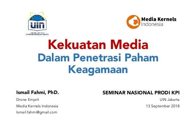 Kekuatan Media Dalam Penetrasi Paham Keagamaan Ismail Fahmi, PhD. Drone Emprit Media Kernels Indonesia Ismail.fahmi@gmail....