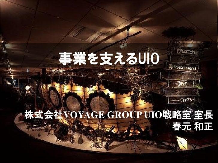 事業を支えるUIO株式会社VOYAGE GROUP UIO戦略室 室長                     春元 和正