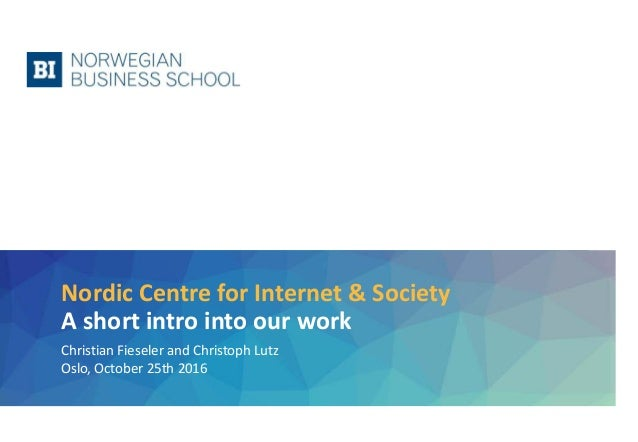 Nordic Centre for Internet & Society A short intro into our work Christian Fieseler and Christoph Lutz Oslo, October 25th ...