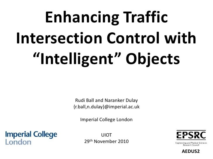 """Enhancing Traffic Intersection Control with """"Intelligent"""" ObjectsRudi Ball and NarankerDulay{r.ball,n.dulay}@imperial.ac.u..."""