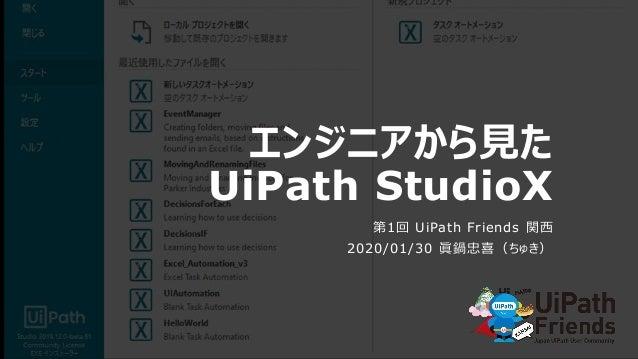 エンジニアから見た UiPath StudioX 第1回 UiPath Friends 関西 2020/01/30 眞鍋忠喜(ちゅき)