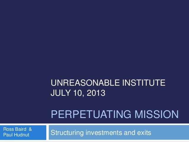 UNREASONABLE INSTITUTE JULY 10, 2013 PERPETUATING MISSION Structuring investments and exits Ross Baird & Paul Hudnut