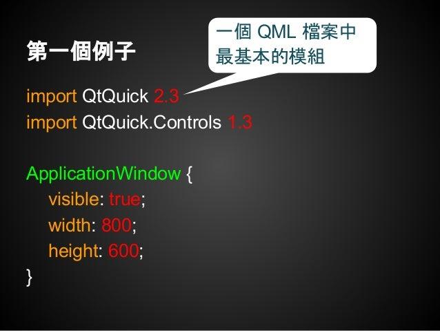 import QtQuick 2.3 import QtQuick.Controls 2.3 ApplicationWindow { visible: true; width: 800; height: 600; } 加入元件到視窗中