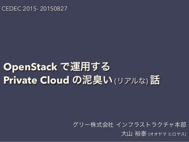 OpenStack で運用する Private Cloud の泥臭い (リアルな) 話 グリー株式会社 インフラストラクチャ本部 大山 裕泰 (オオヤマ ヒロヤス) CEDEC 2015- 20150827