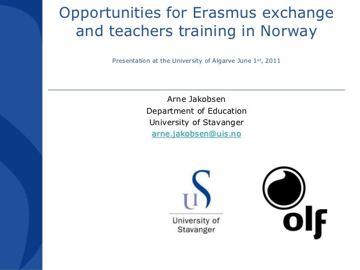 Opportunities for Erasmus exchange and teachers training in NorwayPresentation at the University of Algarve June 1st, 2011...