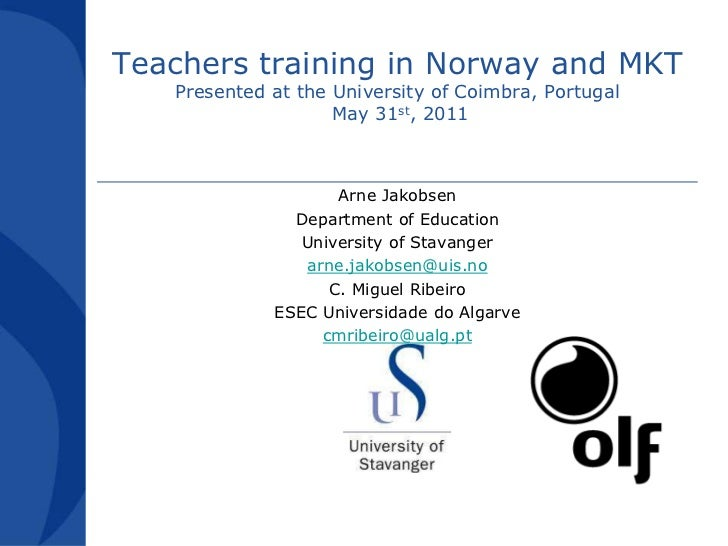 Teachers training in Norway and MKTPresented at the University of Coimbra, Portugal May 31st, 2011<br />Arne Jakobsen<br /...