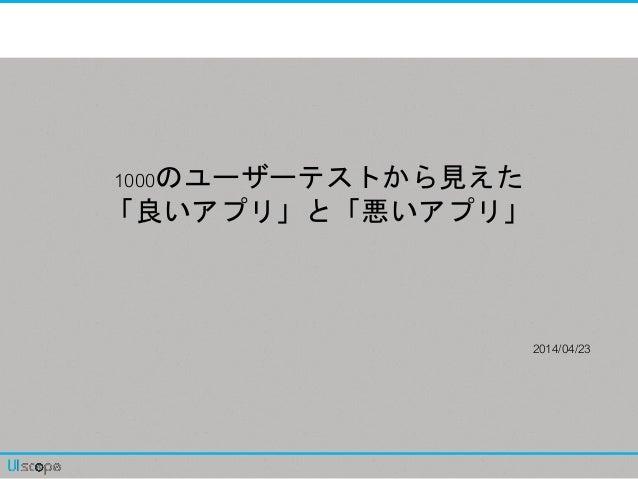 1000のユーザーテストから見えた 「良いアプリ」と「悪いアプリ」 2014/04/23
