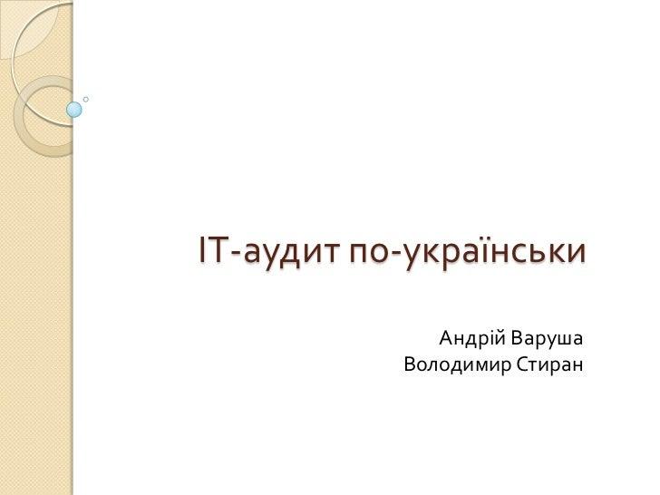 ІТ-аудит по-українськи<br />Андрій Варуша<br />Володимир Стиран<br />