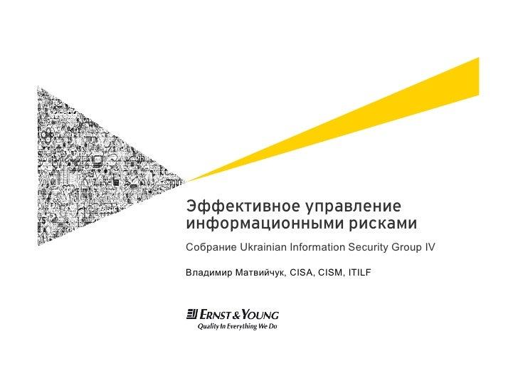 Эффективное управлениеинформационными рискамиСобрание Ukrainian Information Security Group IVВладимир Матвийчук, CISA, CIS...