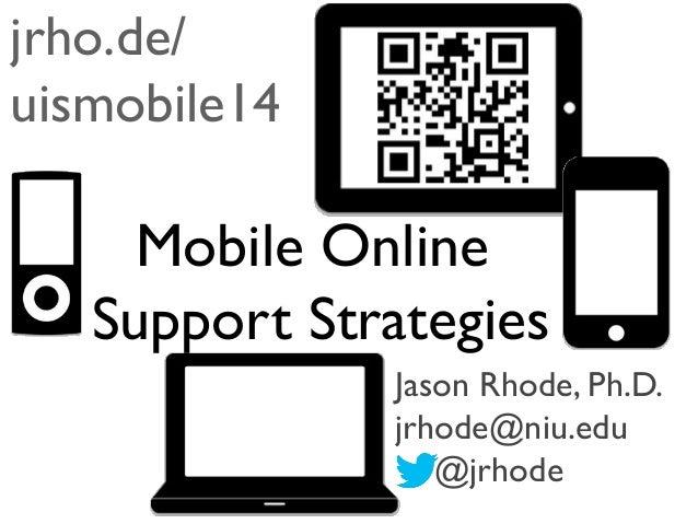jrho.de/ uismobile14  Mobile Online Support Strategies Jason Rhode, Ph.D. jrhode@niu.edu @jrhode