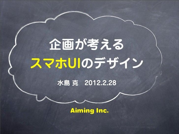 企画が考えるスマホUIのデザイン  水島 克2012.2.28     Aiming Inc.