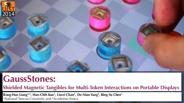 2014  GaussStones:  Shielded Magnetic Tangibles for Multi-Token Interactions on Portable Displays  Rong-Hao Liang1,2, Han-...