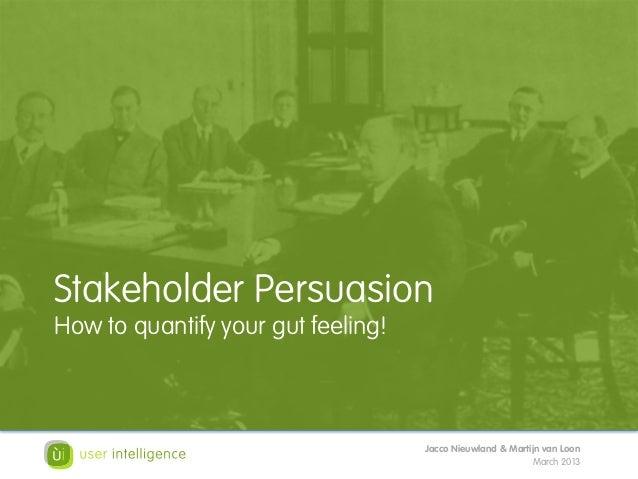 Stakeholder PersuasionHow to quantify your gut feeling!                                    Jacco Nieuwland & Martijn van L...