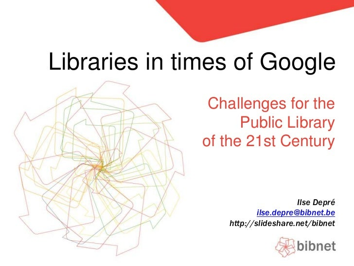 Libraries in times of Google<br />Challengesfor the Public Libraryof the 21st Century<br />Ilse Depré<br />ilse.depre@bibn...