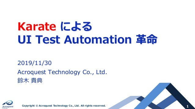 1Copyright © Acroquest Technology Co., Ltd. All rights reserved. Karate による UI Test Automation ⾰命 2019/11/30 Acroquest Tec...