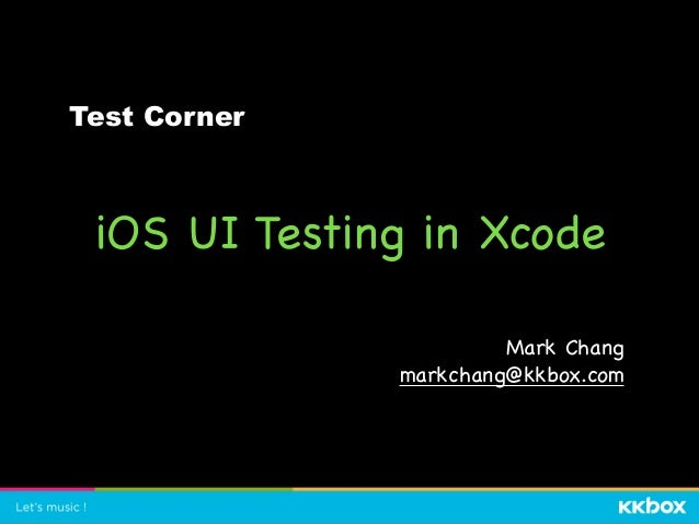 iOS UI Testing in Xcode Mark Chang  markchang@kkbox.com Test Corner