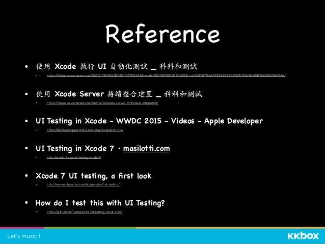 Reference • 使⽤ Xcode 執⾏ UI ⾃動化測試 _ 科科和測試  • https://kkboxsqa.wordpress.com/2015/11/09/%E4%BD%BF%E7%94%A8-xcode-%E5%9F%B7%E...
