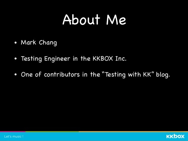 """About Me • Mark Chang  • Testing Engineer in the KKBOX Inc.  • One of contributors in the """"Testing with KK"""" blog."""