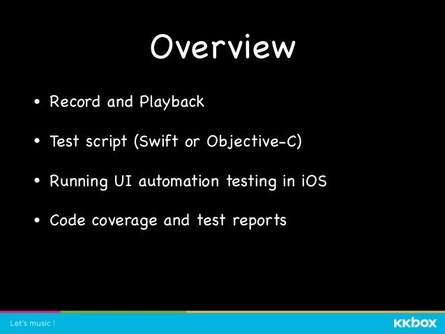 Overview • Record and Playback  • Test script (Swift or Objective-C)  • Running UI automation testing in iOS  • Code cover...
