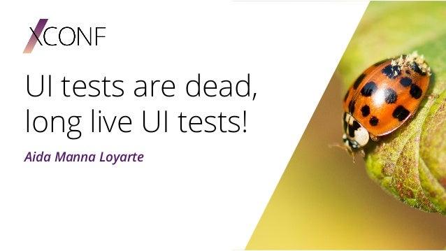 UI tests are dead, long live UI tests! Aida Manna Loyarte