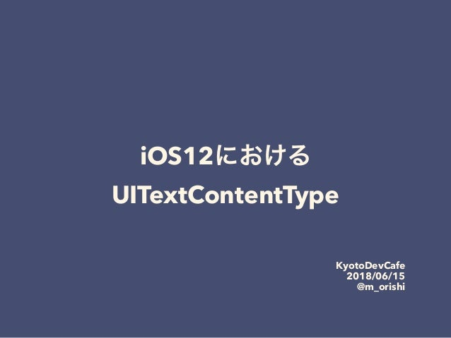 iOS12 UITextContentType KyotoDevCafe 2018/06/15 @m_orishi