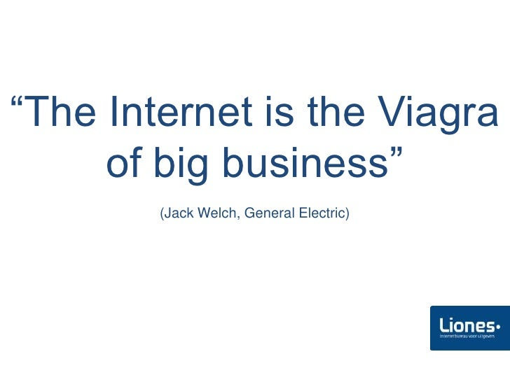 """The Internet is the Viagra      of big business""         (Jack Welch, General Electric)"