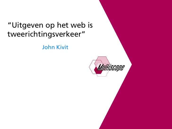 """ Uitgeven op het web is tweerichtingsverkeer"" John Kivit"