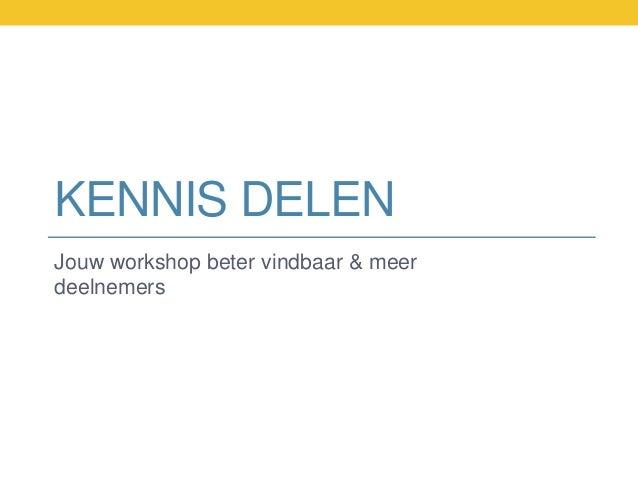 KENNIS DELEN Jouw workshop beter vindbaar & meer deelnemers