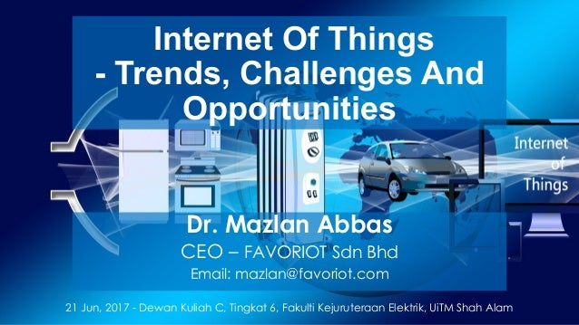 favoriot Internet Of Things - Trends, Challenges And Opportunities Dr. Mazlan Abbas CEO – FAVORIOT Sdn Bhd Email: mazlan@f...