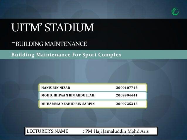 UITM' STADIUM-BUILDING MAINTENANCEBuilding Maintenance For Sport Complex          HANIS BIN NIZAR                   200910...