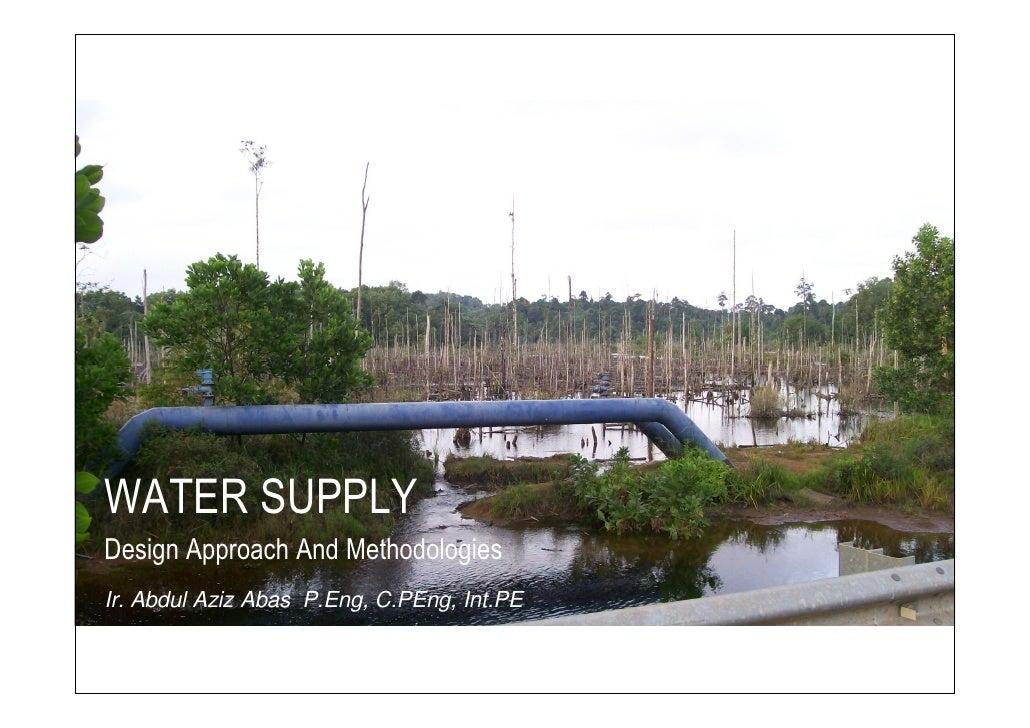 WATER SUPPLY Design Approach And Methodologies Ir. Abdul Aziz Abas P.Eng, C.PEng, Int.PE