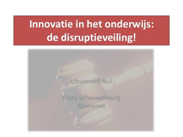 Innovatie in het onderwijs: de disruptieveiling! Uitvoeren! Nu! Frans Schouwenburg Kennisnet