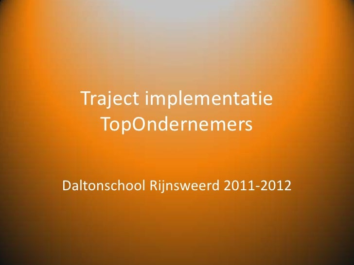 Traject implementatie TopOndernemers<br />Daltonschool Rijnsweerd2011-2012<br />
