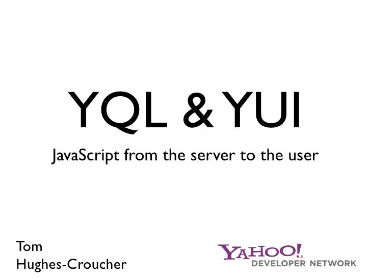 YQL & YUI     JavaScript from the server to the user     Tom Hughes-Croucher