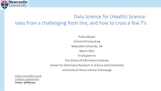 Data Science for (Health) Science: tales from a challenging front line, and how to cross a few T's Paolo Missier School of...