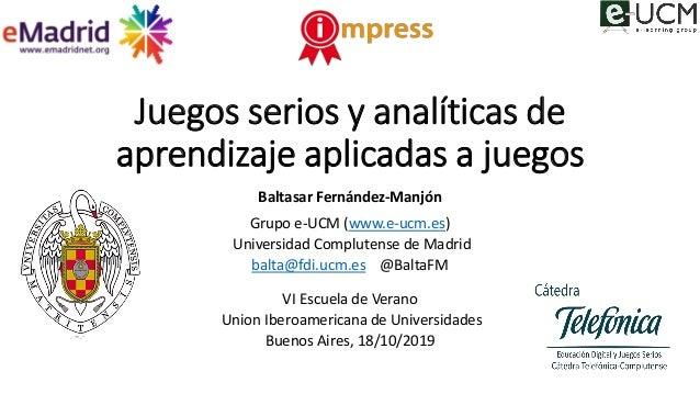 Juegos serios y analíticas de aprendizaje aplicadas a juegos Baltasar Fernández-Manjón Grupo e-UCM (www.e-ucm.es) Universi...