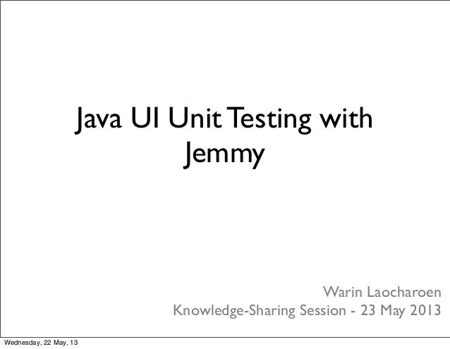 Warin LaocharoenKnowledge-Sharing Session - 23 May 2013Java UI Unit Testing withJemmyWednesday, 22 May, 13