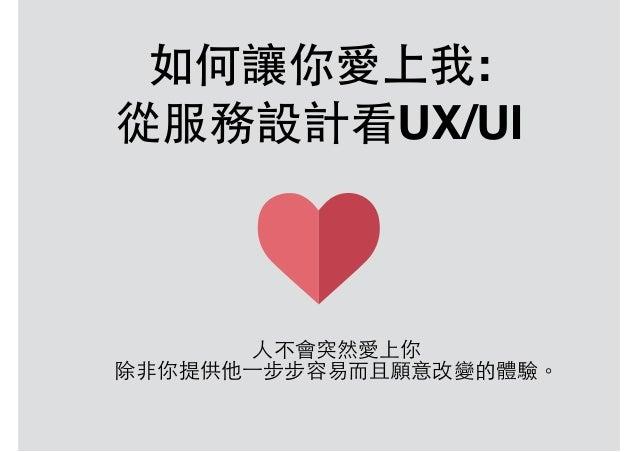 如何讓你愛上我: 從服務設計看UX/UI ⼈人不會突然愛上你 除⾮非你提供他⼀一步步容易⽽而且願意改變的體驗。