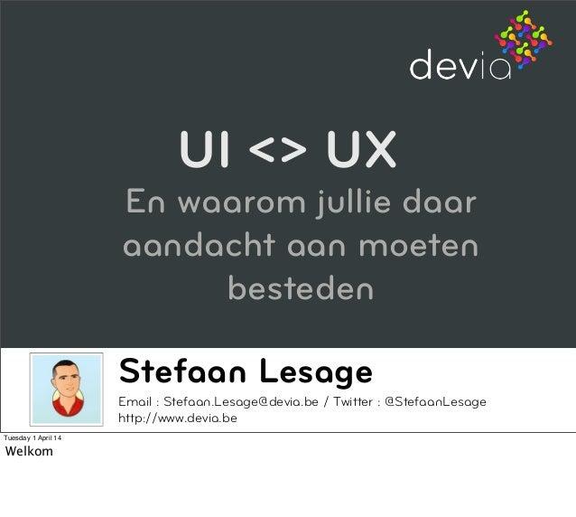 Stefaan Lesage Email : Stefaan.Lesage@devia.be / Twitter : @StefaanLesage http://www.devia.be UI <> UX En waarom jullie da...