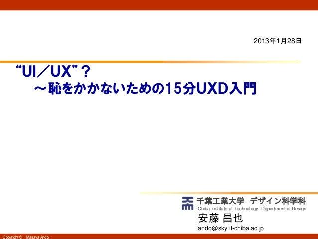 """2013年1月28日      """"UI/UX""""?        ~恥をかかないための15分UXD入門                            千葉工業大学 デザイン科学科                            Ch..."""