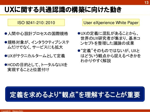 13   UXに関する共通認識の構築に向けた動き                   ISO 9241-210: 2010    User eXperience White Paper   人間中心設計プロセスの国際規格           ...