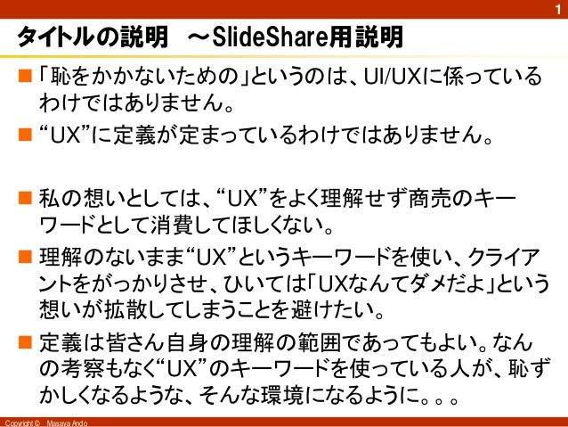 """1   タイトルの説明 ~SlideShare用説明    「恥をかかないための」というのは、UI/UXに係っている     わけではありません。    """"UX""""に定義が定まっているわけではありません。    私の想いとしては、""""UX""""を..."""