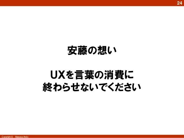 24                              安藤の想い                             UXを言葉の消費に                            終わらせないでくださいCopyrigh...