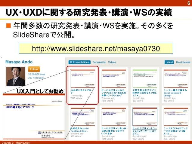 6   UX・UXDに関する研究発表・講演・WSの実績    年間多数の研究発表・講演・WSを実施。その多くを     SlideShareで公開。                            http://www.slidesha...