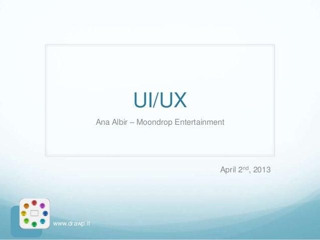 UI/UX               Ana Albir – Moondrop Entertainment                                               April 2nd, 2013www.dr...