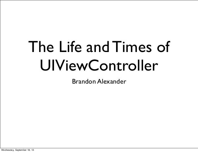 The Life and Times of UIViewController Brandon Alexander Wednesday, September 18, 13